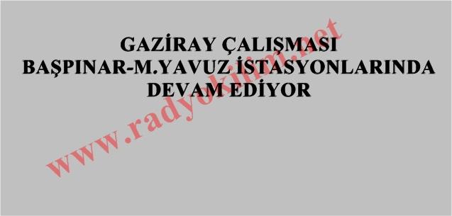 GAZİRAY ÇALIŞMASI BAŞPINAR-M.YAVUZ İSTASYONLARINDA DEVAM EDİYOR