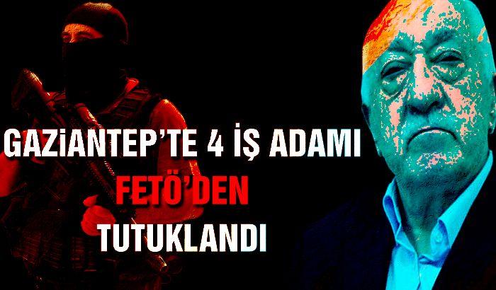 Gaziantep'te 4 iş adamı FETÖ'den tutuklandı