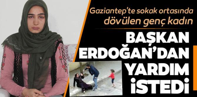 Gaziantep'te sokak ortasında dövülen genç kadın Başkan Erdoğan'dan yardım istedi