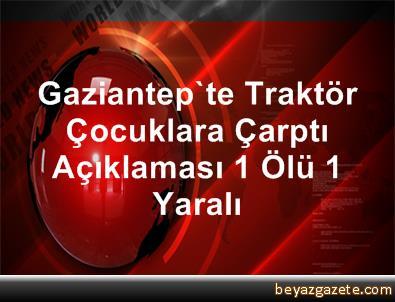 Gaziantep'te Traktör Çocuklara Çarptı: 1 Ölü, 1 Yaralı
