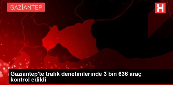 Gaziantep'te trafik denetimlerinde 3 bin 636 araç kontrol edildi